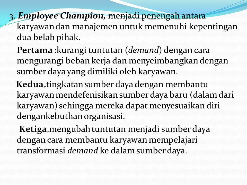 3. Employee Champion, menjadi penengah antara karyawan dan manajemen untuk memenuhi kepentingan dua belah pihak. Pertama :kurangi tuntutan (demand) de