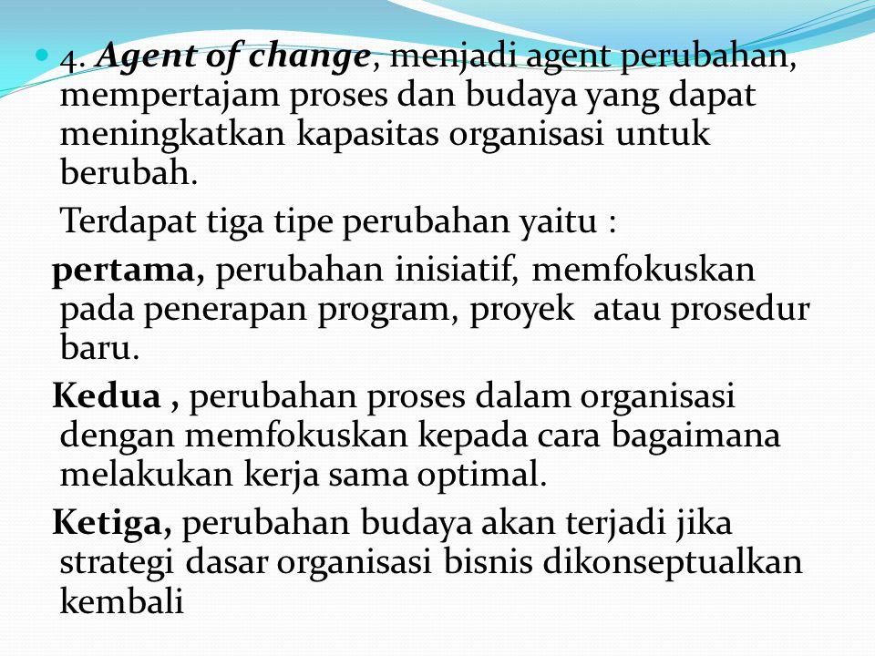 4. Agent of change, menjadi agent perubahan, mempertajam proses dan budaya yang dapat meningkatkan kapasitas organisasi untuk berubah. Terdapat tiga t