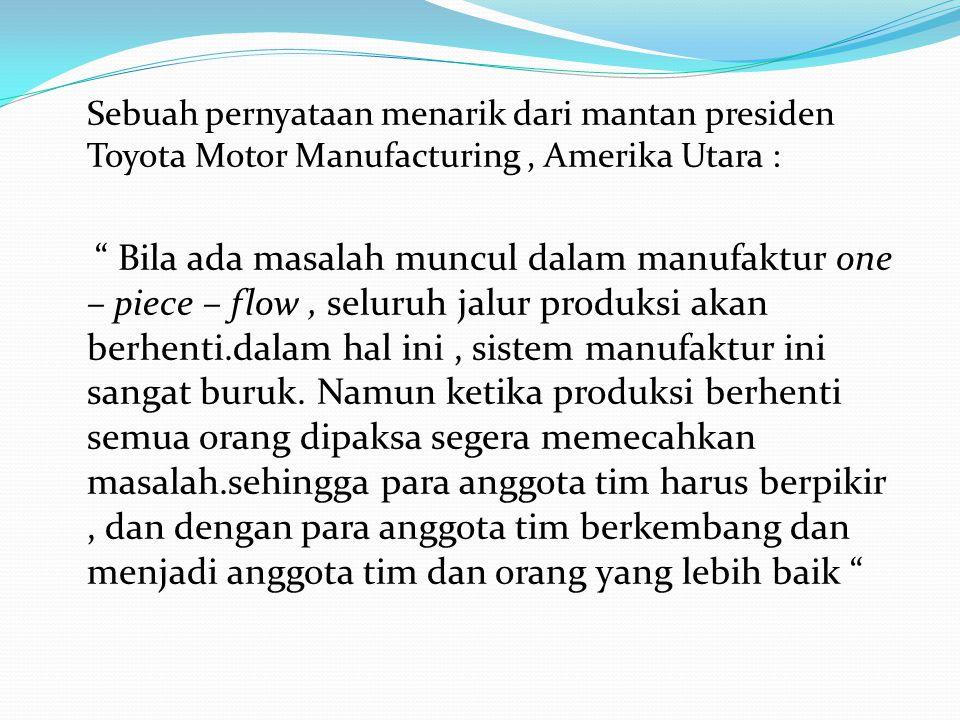 """Sebuah pernyataan menarik dari mantan presiden Toyota Motor Manufacturing, Amerika Utara : """" Bila ada masalah muncul dalam manufaktur one – piece – fl"""