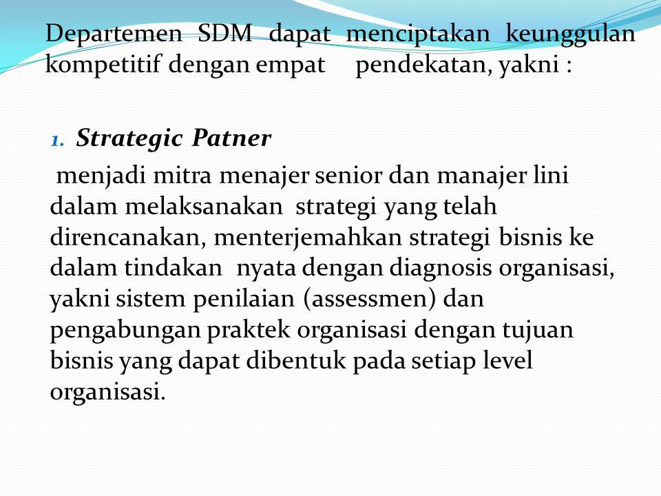 Departemen SDM dapat menciptakan keunggulan kompetitif dengan empatpendekatan, yakni : 1. Strategic Patner menjadi mitra menajer senior dan manajer li