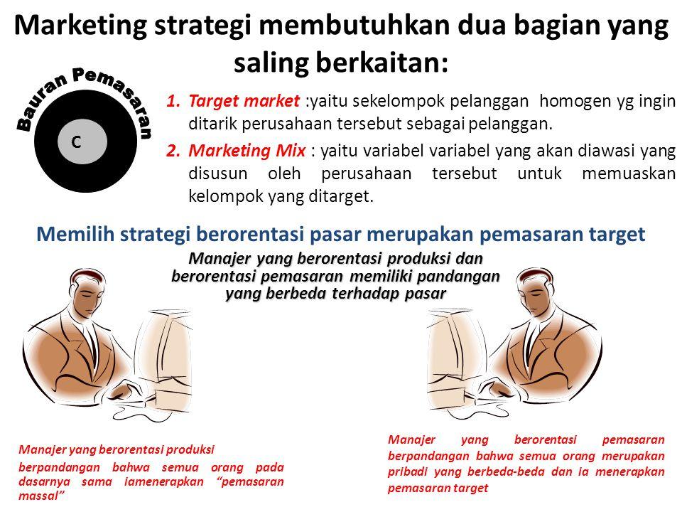 Marketing strategi membutuhkan dua bagian yang saling berkaitan: 1.Target market :yaitu sekelompok pelanggan homogen yg ingin ditarik perusahaan terse