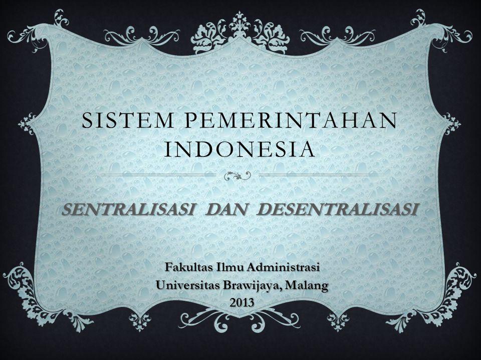 SISTEM PEMERINTAHAN INDONESIA SENTRALISASI DAN DESENTRALISASI Fakultas Ilmu Administrasi Universitas Brawijaya, Malang 2013