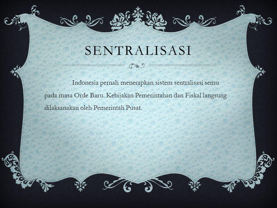 SENTRALISASI Indonesia pernah menerapkan sistem sentralisasi semu pada masa Orde Baru. Kebijakan Pemerintahan dan Fiskal langsung dilaksanakan oleh Pe