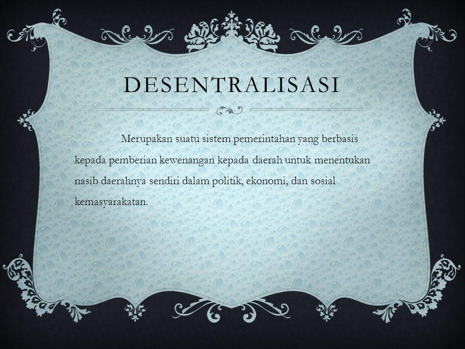 DESENTRALISASI Merupakan suatu sistem pemerintahan yang berbasis kepada pemberian kewenangan kepada daerah untuk menentukan nasib daerahnya sendiri da