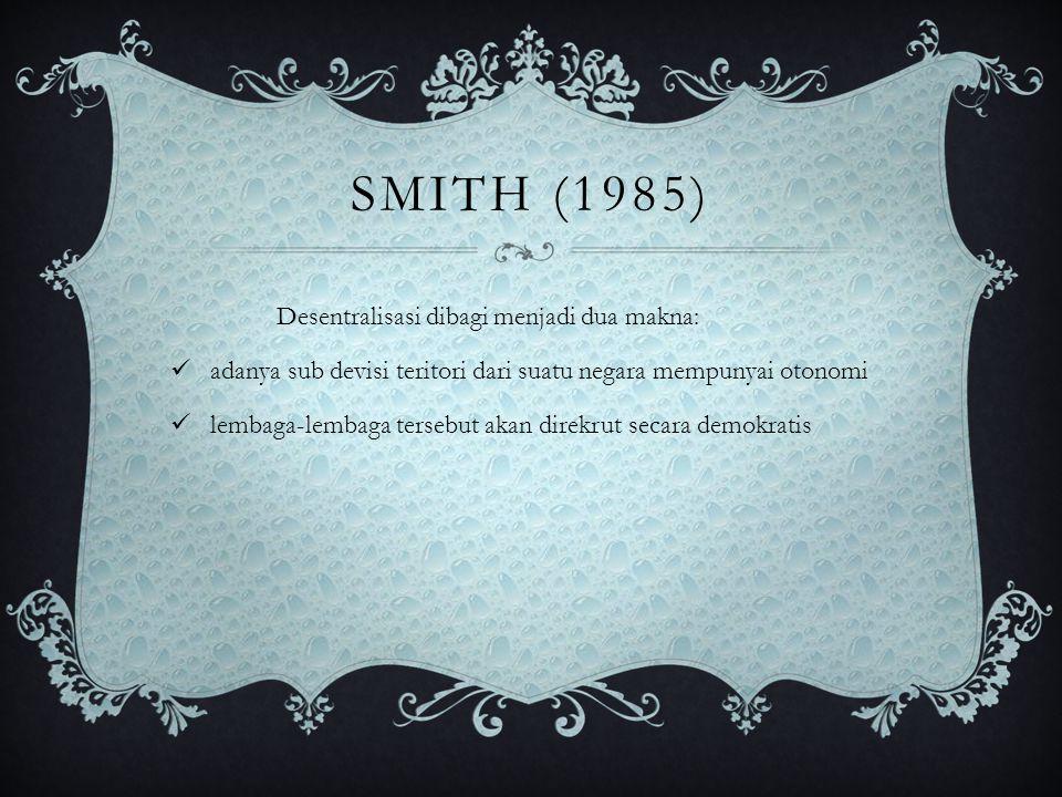 SMITH (1985) Desentralisasi dibagi menjadi dua makna: adanya sub devisi teritori dari suatu negara mempunyai otonomi lembaga-lembaga tersebut akan dir