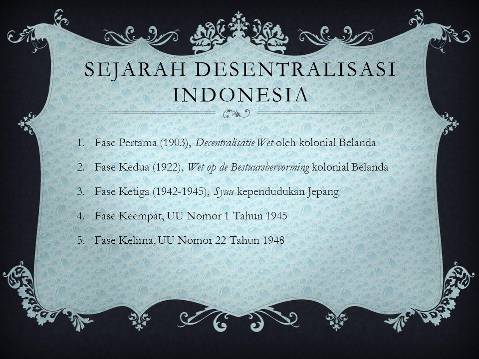 SEJARAH DESENTRALISASI INDONESIA 1.Fase Pertama (1903), Decentralisatie Wet oleh kolonial Belanda 2.Fase Kedua (1922), Wet op de Bestuurshervorming ko