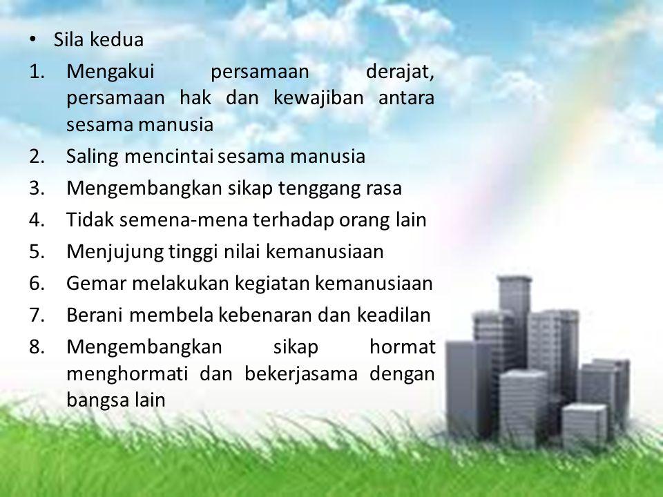 Sila kedua 1.Mengakui persamaan derajat, persamaan hak dan kewajiban antara sesama manusia 2.Saling mencintai sesama manusia 3.Mengembangkan sikap ten