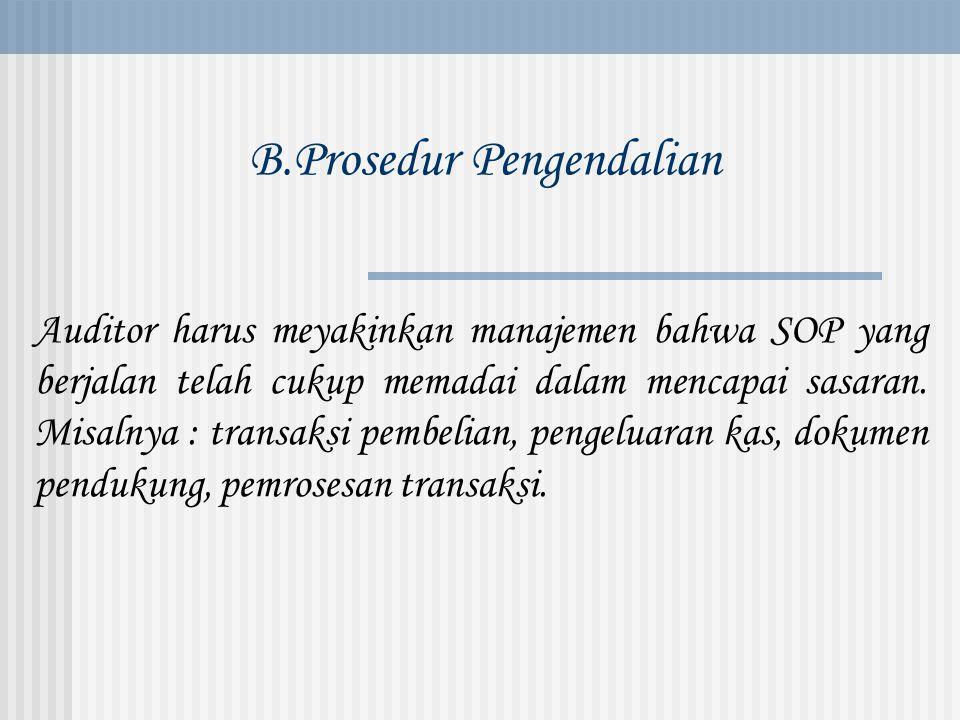 B.Prosedur Pengendalian Auditor harus meyakinkan manajemen bahwa SOP yang berjalan telah cukup memadai dalam mencapai sasaran. Misalnya : transaksi pe