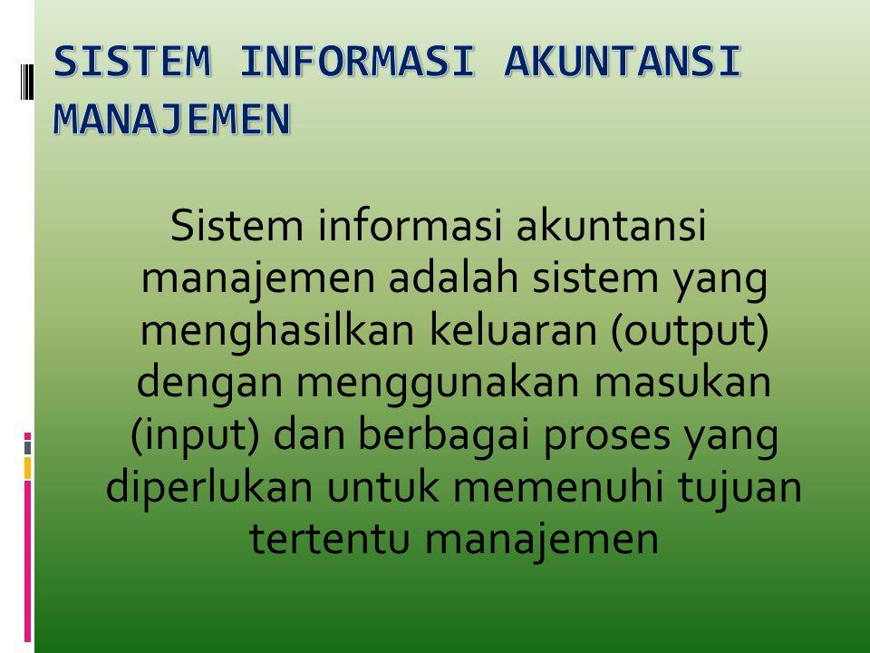 Sistem informasi akuntansi manajemen adalah sistem yang menghasilkan keluaran (output) dengan menggunakan masukan (input) dan berbagai proses yang dip