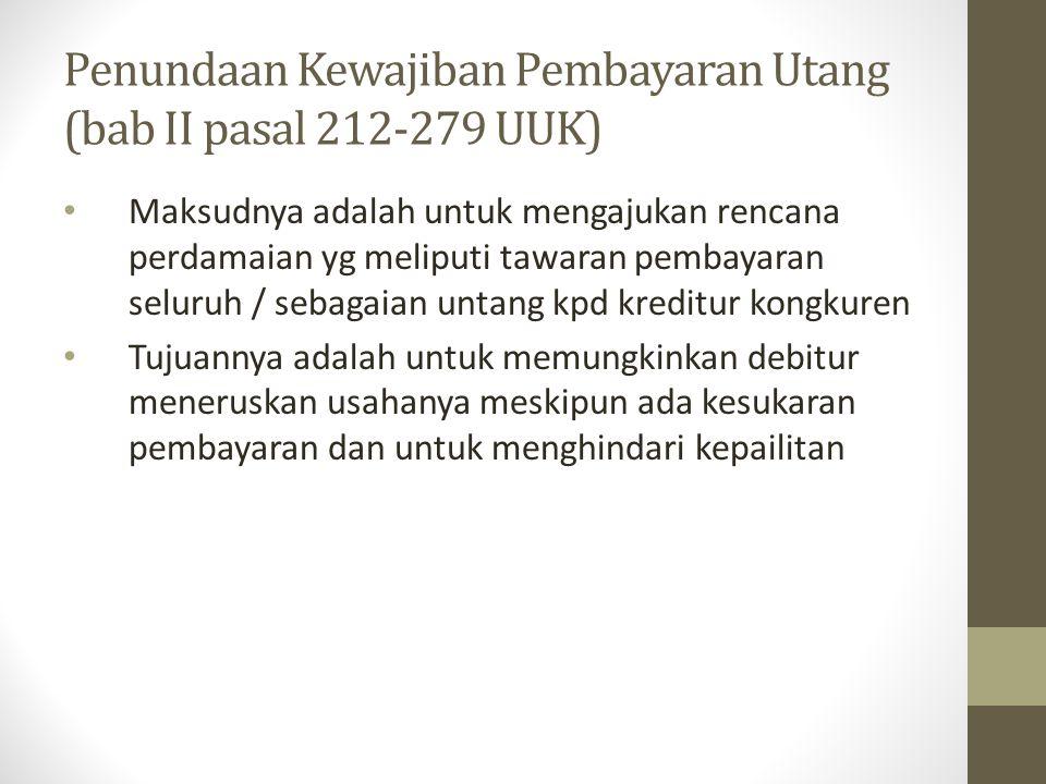 Penundaan Kewajiban Pembayaran Utang (bab II pasal 212-279 UUK) Maksudnya adalah untuk mengajukan rencana perdamaian yg meliputi tawaran pembayaran se