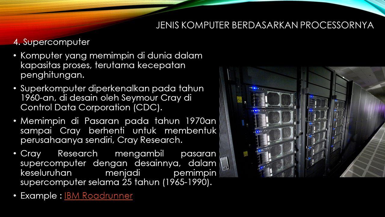 4. Supercomputer Komputer yang memimpin di dunia dalam kapasitas proses, terutama kecepatan penghitungan. Superkomputer diperkenalkan pada tahun 1960-