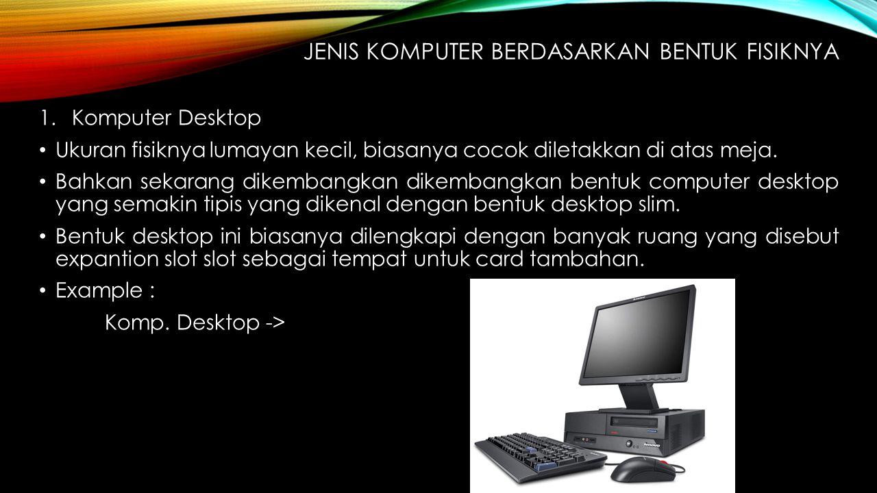 JENIS KOMPUTER BERDASARKAN BENTUK FISIKNYA 1.Komputer Desktop Ukuran fisiknya lumayan kecil, biasanya cocok diletakkan di atas meja. Bahkan sekarang d