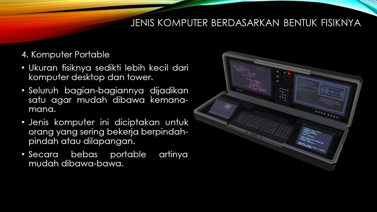 4. Komputer Portable Ukuran fisiknya sedikti lebih kecil dari komputer desktop dan tower. Seluruh bagian-bagiannya dijadikan satu agar mudah dibawa ke