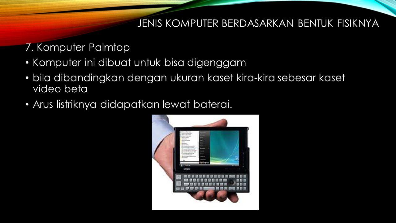 7. Komputer Palmtop Komputer ini dibuat untuk bisa digenggam bila dibandingkan dengan ukuran kaset kira-kira sebesar kaset video beta Arus listriknya