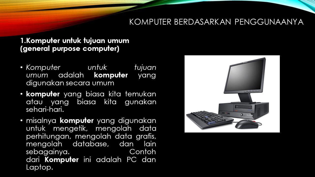 KOMPUTER BERDASARKAN PENGGUNAANYA 1.Komputer untuk tujuan umum (general purpose computer) Komputer untuk tujuan umum adalah komputer yang digunakan se