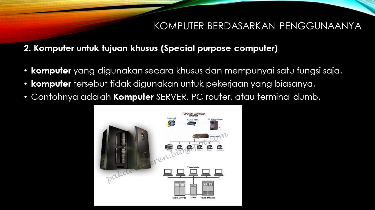 2. Komputer untuk tujuan khusus (Special purpose computer) komputer yang digunakan secara khusus dan mempunyai satu fungsi saja. komputer tersebut tid