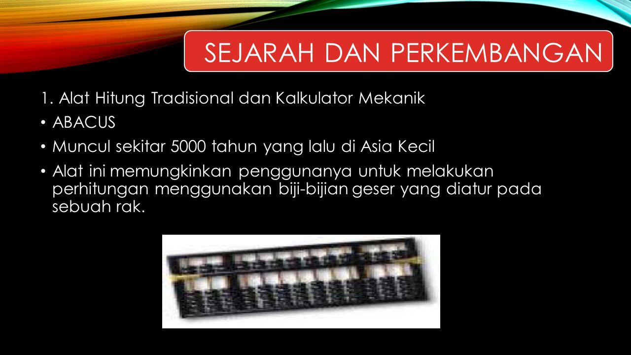 SEJARAH DAN PERKEMBANGAN 1. Alat Hitung Tradisional dan Kalkulator Mekanik ABACUS Muncul sekitar 5000 tahun yang lalu di Asia Kecil Alat ini memungkin