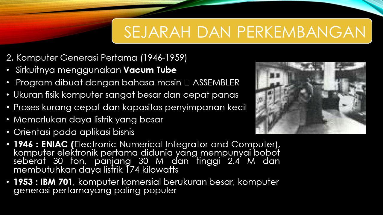 2. Komputer Generasi Pertama (1946-1959) Sirkuitnya menggunakan Vacum Tube Program dibuat dengan bahasa mesin  ASSEMBLER Ukuran fisik komputer sangat