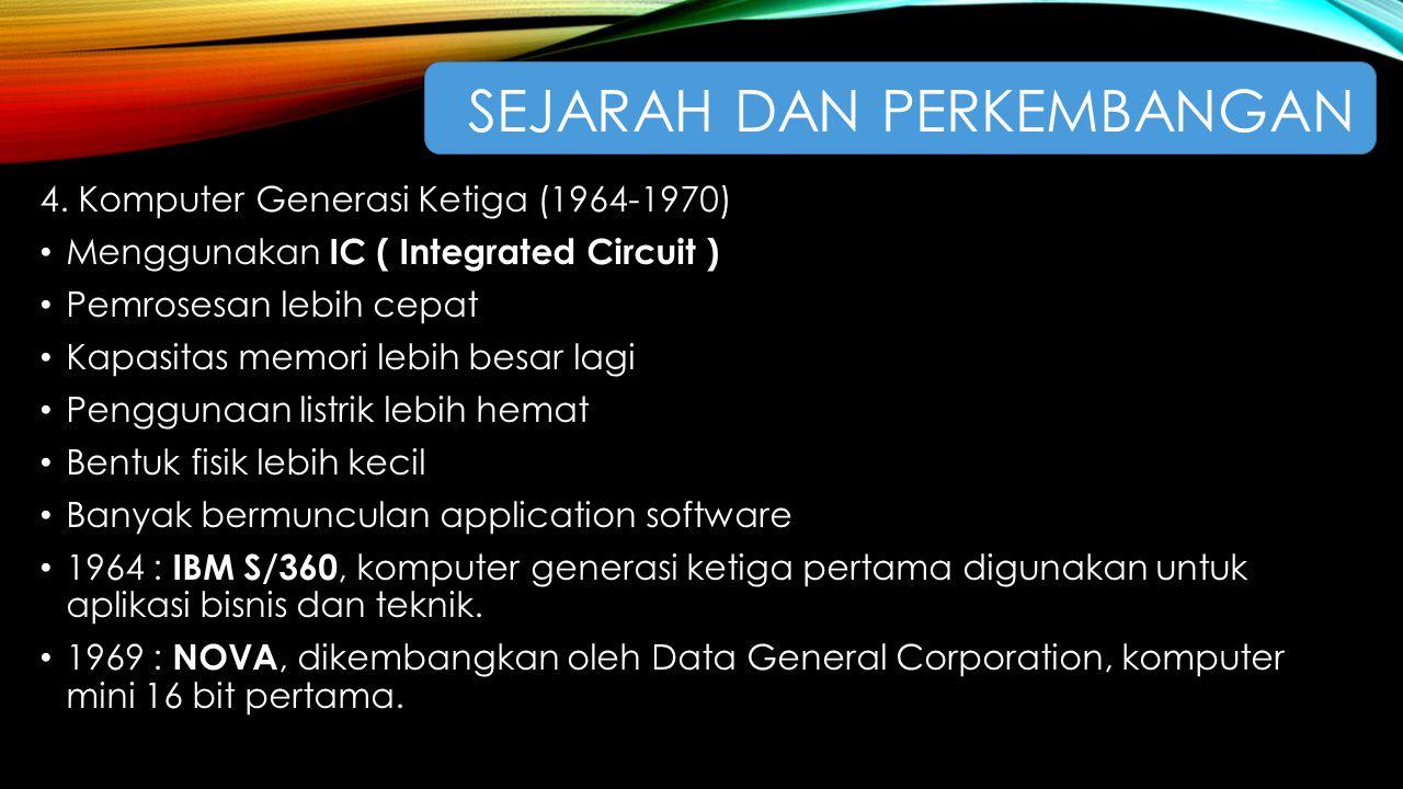 4. Komputer Generasi Ketiga (1964-1970) Menggunakan IC ( Integrated Circuit ) Pemrosesan lebih cepat Kapasitas memori lebih besar lagi Penggunaan list