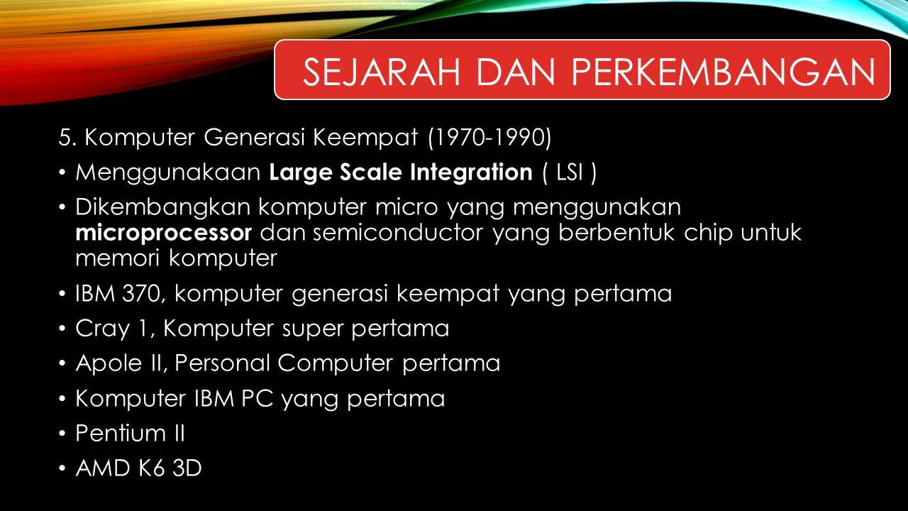 5. Komputer Generasi Keempat (1970-1990) Menggunakaan Large Scale Integration ( LSI ) Dikembangkan komputer micro yang menggunakan microprocessor dan