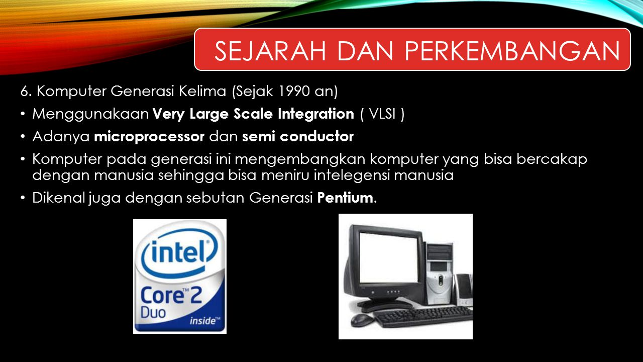6. Komputer Generasi Kelima (Sejak 1990 an) Menggunakaan Very Large Scale Integration ( VLSI ) Adanya microprocessor dan semi conductor Komputer pada
