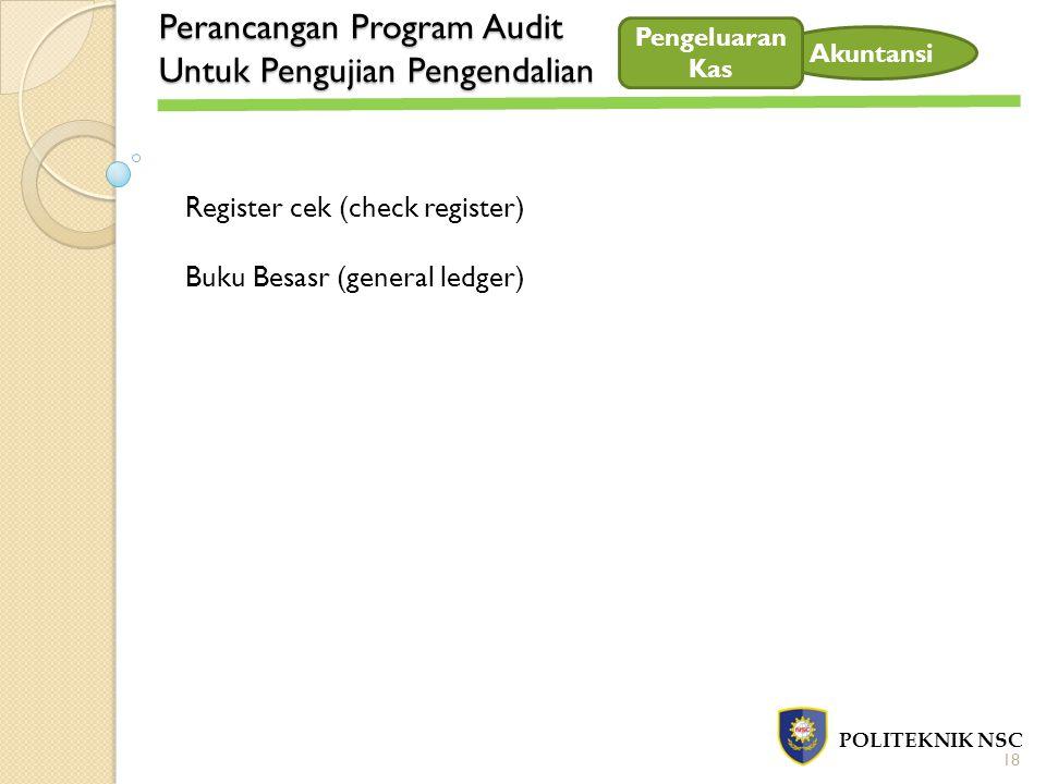Perancangan Program Audit Untuk Pengujian Pengendalian POLITEKNIK NSC Akuntansi Register cek (check register) Buku Besasr (general ledger) 18 Pengelua