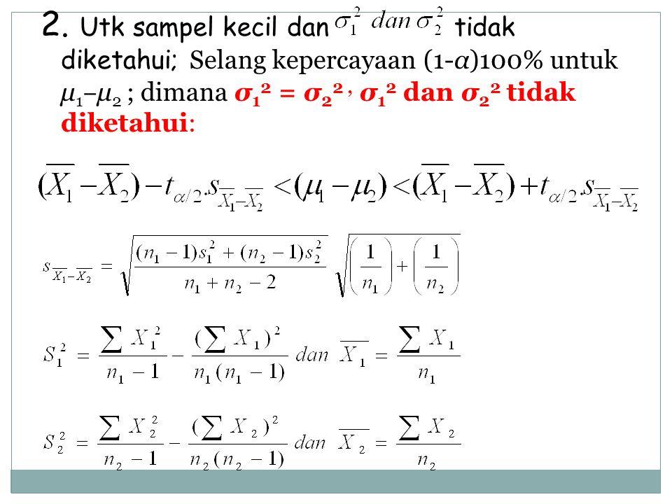 2. Utk sampel kecil dan tidak diketahui; Selang kepercayaan (1-α)100% untuk μ 1 ‒ μ 2 ; dimana σ 1 2 = σ 2 2, σ 1 2 dan σ 2 2 tidak diketahui:
