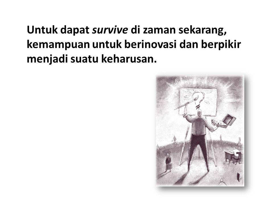 Untuk dapat survive di zaman sekarang, kemampuan untuk berinovasi dan berpikir menjadi suatu keharusan.