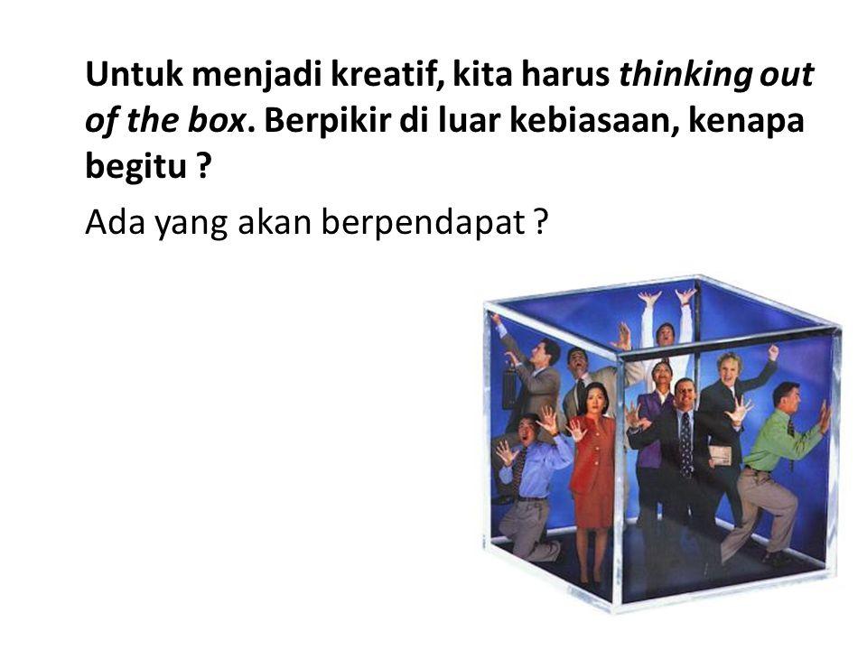 Untuk menjadi kreatif, kita harus thinking out of the box.
