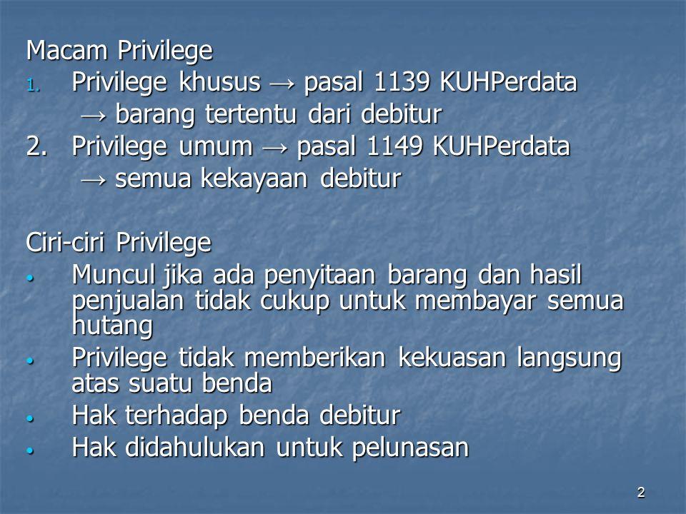2 Macam Privilege 1. Privilege khusus → pasal 1139 KUHPerdata → barang tertentu dari debitur → barang tertentu dari debitur 2.Privilege umum → pasal 1