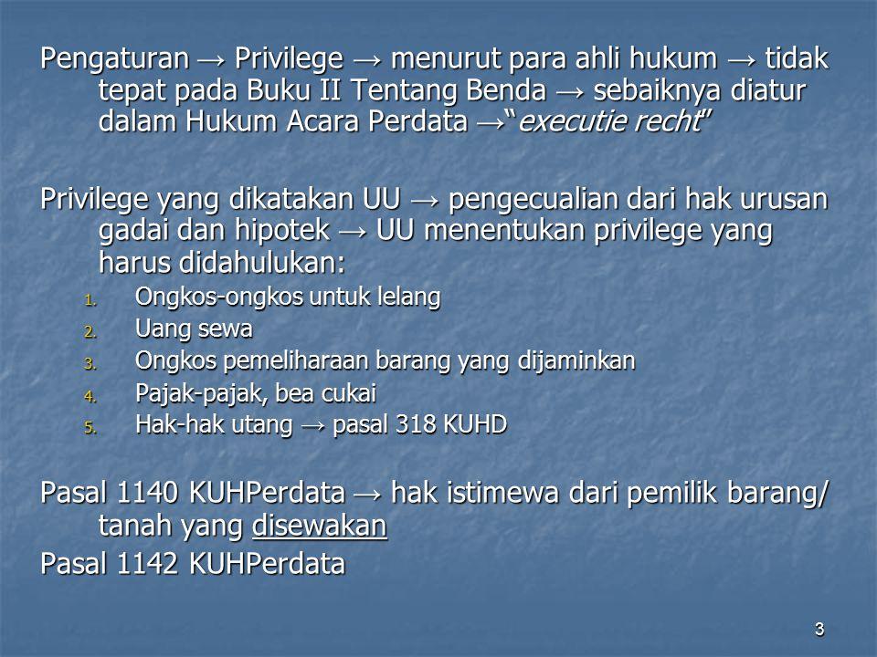 3 Pengaturan → Privilege → menurut para ahli hukum → tidak tepat pada Buku II Tentang Benda → sebaiknya diatur dalam Hukum Acara Perdata → executie recht Privilege yang dikatakan UU → pengecualian dari hak urusan gadai dan hipotek → UU menentukan privilege yang harus didahulukan: 1.