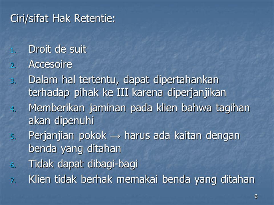 6 Ciri/sifat Hak Retentie: 1. Droit de suit 2. Accesoire 3. Dalam hal tertentu, dapat dipertahankan terhadap pihak ke III karena diperjanjikan 4. Memb