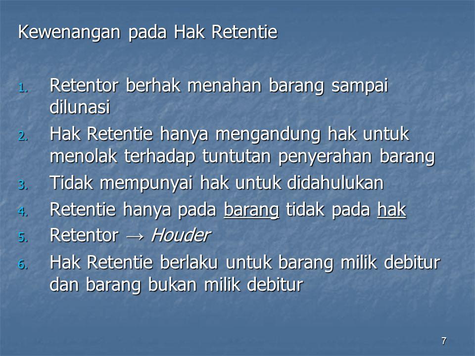 7 Kewenangan pada Hak Retentie 1. Retentor berhak menahan barang sampai dilunasi 2. Hak Retentie hanya mengandung hak untuk menolak terhadap tuntutan