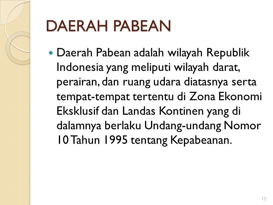 DAERAH PABEAN Daerah Pabean adalah wilayah Republik Indonesia yang meliputi wilayah darat, perairan, dan ruang udara diatasnya serta tempat-tempat ter
