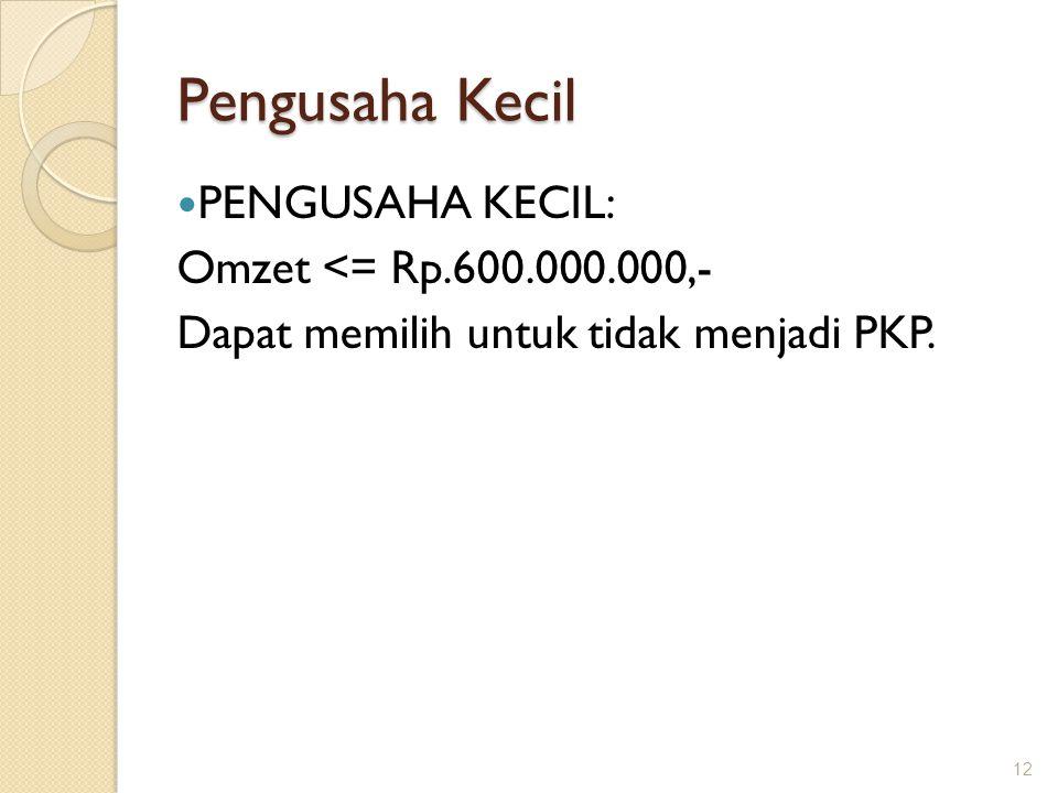 Pengusaha Kecil PENGUSAHA KECIL: Omzet <= Rp.600.000.000,- Dapat memilih untuk tidak menjadi PKP. 12