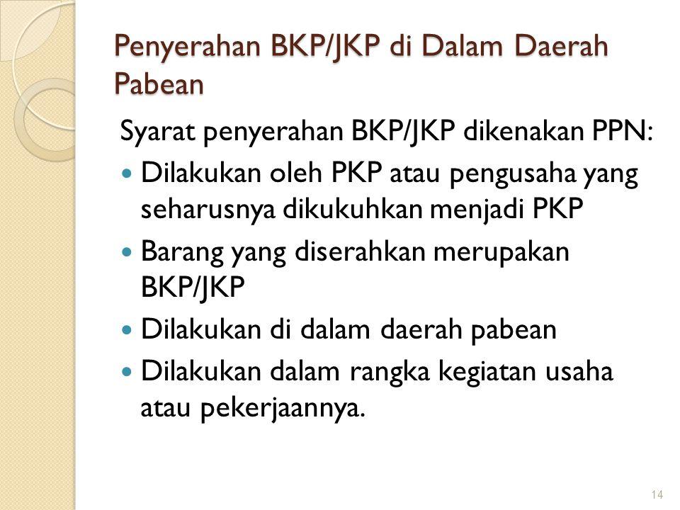 Penyerahan BKP/JKP di Dalam Daerah Pabean Syarat penyerahan BKP/JKP dikenakan PPN: Dilakukan oleh PKP atau pengusaha yang seharusnya dikukuhkan menjad