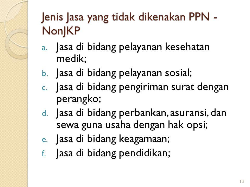 Jenis Jasa yang tidak dikenakan PPN - NonJKP a. Jasa di bidang pelayanan kesehatan medik; b. Jasa di bidang pelayanan sosial; c. Jasa di bidang pengir