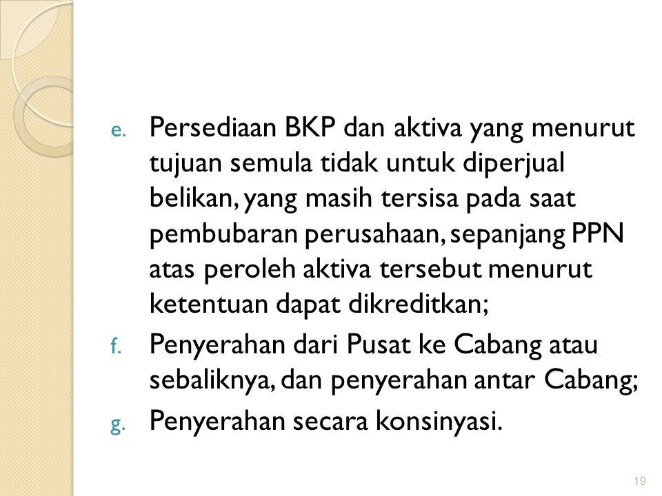 e. Persediaan BKP dan aktiva yang menurut tujuan semula tidak untuk diperjual belikan, yang masih tersisa pada saat pembubaran perusahaan, sepanjang P