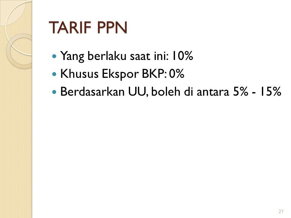 TARIF PPN Yang berlaku saat ini: 10% Khusus Ekspor BKP: 0% Berdasarkan UU, boleh di antara 5% - 15% 21