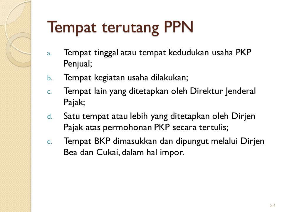 Tempat terutang PPN a. Tempat tinggal atau tempat kedudukan usaha PKP Penjual; b. Tempat kegiatan usaha dilakukan; c. Tempat lain yang ditetapkan oleh