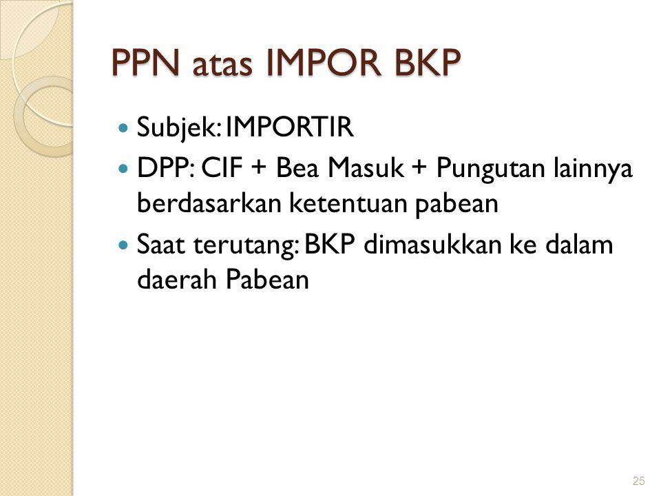 PPN atas IMPOR BKP Subjek: IMPORTIR DPP: CIF + Bea Masuk + Pungutan lainnya berdasarkan ketentuan pabean Saat terutang: BKP dimasukkan ke dalam daerah
