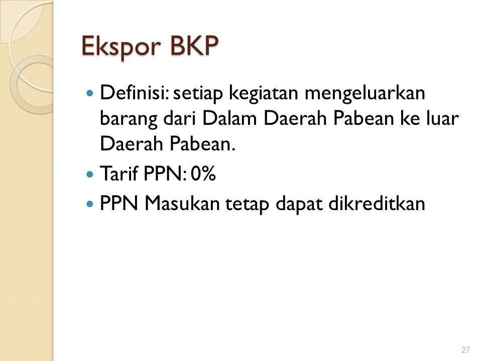 Ekspor BKP Definisi: setiap kegiatan mengeluarkan barang dari Dalam Daerah Pabean ke luar Daerah Pabean. Tarif PPN: 0% PPN Masukan tetap dapat dikredi