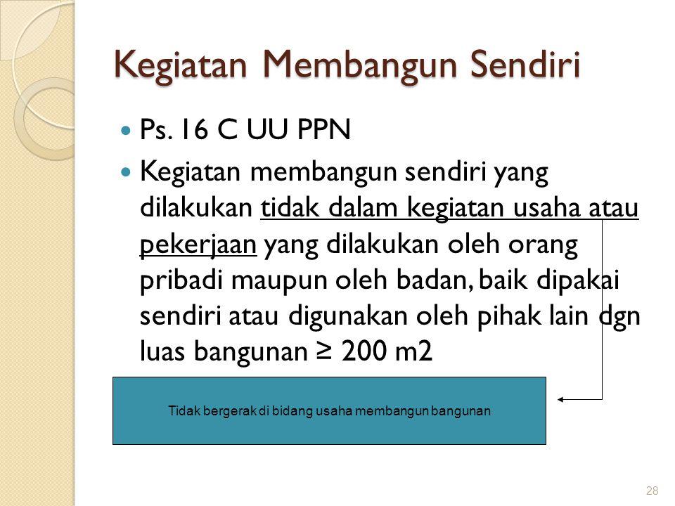 Kegiatan Membangun Sendiri Ps. 16 C UU PPN Kegiatan membangun sendiri yang dilakukan tidak dalam kegiatan usaha atau pekerjaan yang dilakukan oleh ora