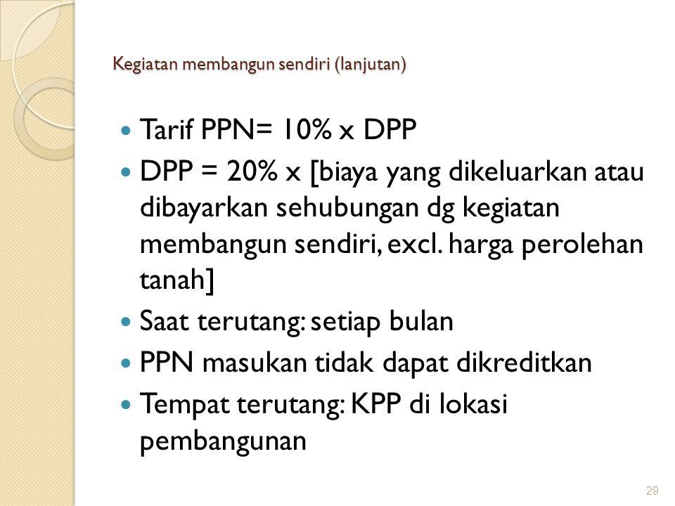 Kegiatan membangun sendiri (lanjutan) Tarif PPN= 10% x DPP DPP = 20% x [biaya yang dikeluarkan atau dibayarkan sehubungan dg kegiatan membangun sendir