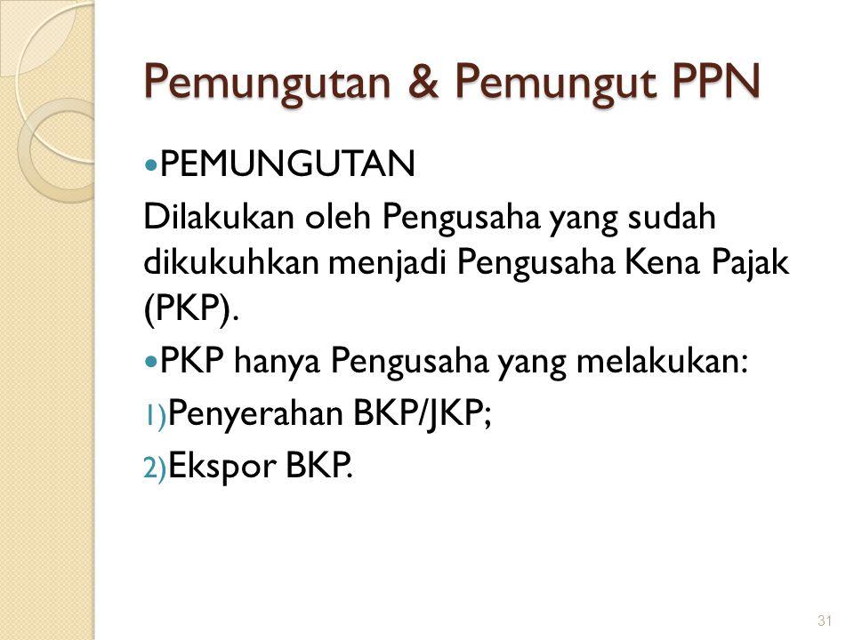 Pemungutan & Pemungut PPN PEMUNGUTAN Dilakukan oleh Pengusaha yang sudah dikukuhkan menjadi Pengusaha Kena Pajak (PKP). PKP hanya Pengusaha yang melak