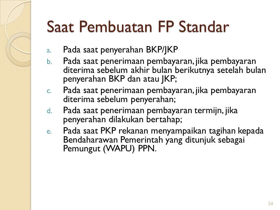 Saat Pembuatan FP Standar a. Pada saat penyerahan BKP/JKP b. Pada saat penerimaan pembayaran, jika pembayaran diterima sebelum akhir bulan berikutnya