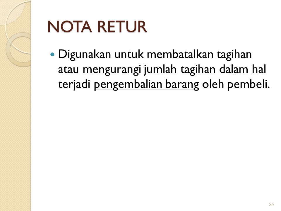 NOTA RETUR Digunakan untuk membatalkan tagihan atau mengurangi jumlah tagihan dalam hal terjadi pengembalian barang oleh pembeli. 35
