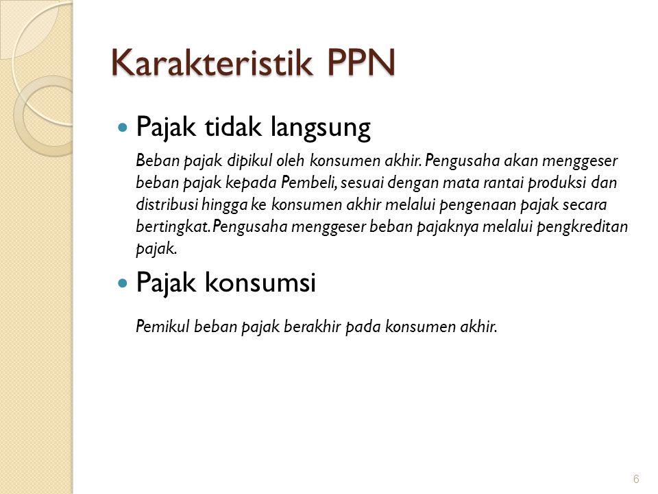 Karakteristik PPN (lanjutan) Bersifat NETRAL Pengenaan PPN didasarkan pada destination principle dan hanya dikenakan atas nilai tambahnya saja.