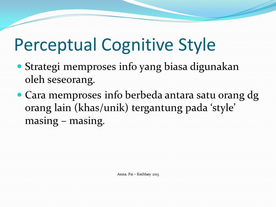 Perceptual Cognitive Style Strategi memproses info yang biasa digunakan oleh seseorang. Cara memproses info berbeda antara satu orang dg orang lain (k
