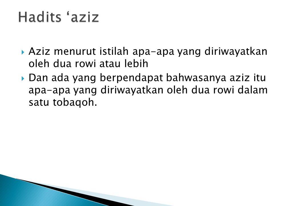  Aziz menurut istilah apa-apa yang diriwayatkan oleh dua rowi atau lebih  Dan ada yang berpendapat bahwasanya aziz itu apa-apa yang diriwayatkan ole